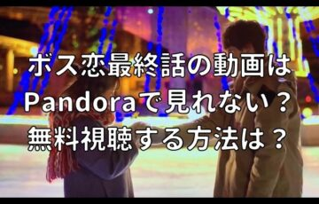 ボス恋最終話の動画はPandoraで見れない?無料視聴する方法は?