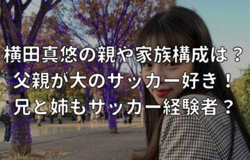 横田真悠の親や家族構成は? 父親が大のサッカー好き! 兄と姉もサッカー経験者?